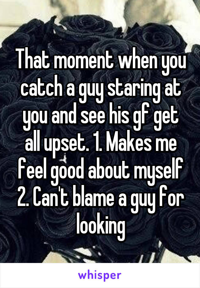 That moment when you catch a guy staring at you and see his gf get all upset. 1. Makes me feel good about myself 2. Can't blame a guy for looking