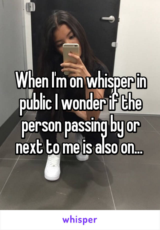 When I'm on whisper in public I wonder if the person passing by or next to me is also on...