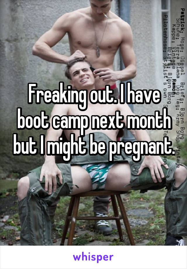 Freaking out. I have boot camp next month but I might be pregnant.