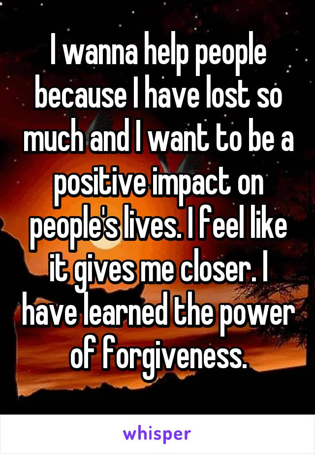 I wanna help people because I have lost so much and I want to be a positive impact on people's lives. I feel like it gives me closer. I have learned the power of forgiveness.