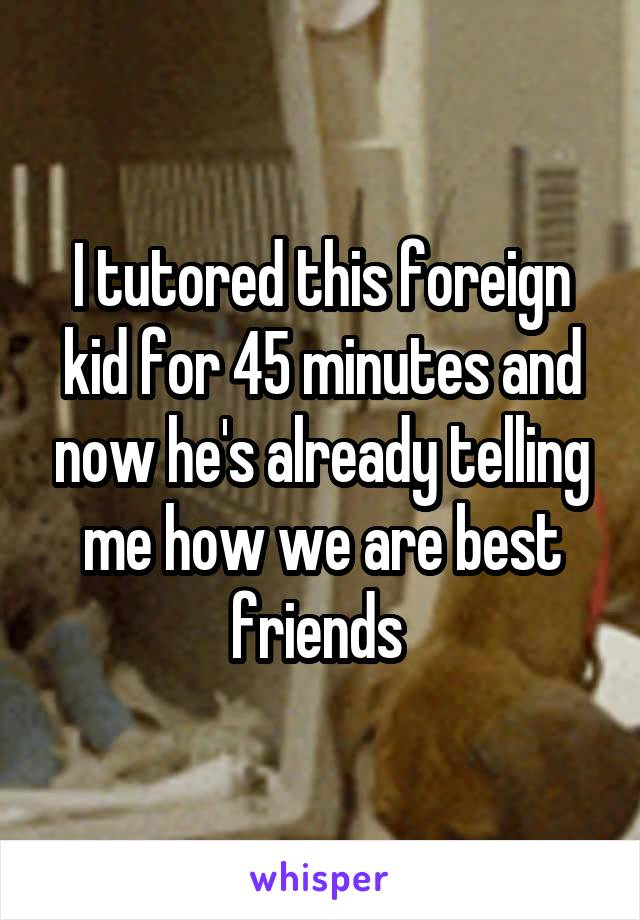 I tutored this foreign kid for 45 minutes and now he's already telling me how we are best friends