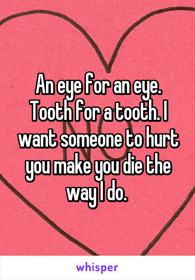 An eye for an eye. Tooth for a tooth. I want someone to hurt you make you die the way I do.