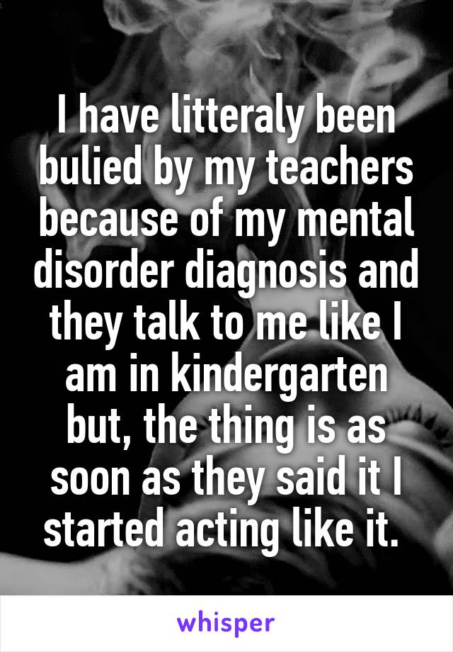 I have litteraly been bulied by my teachers because of my mental disorder diagnosis and they talk to me like I am in kindergarten but, the thing is as soon as they said it I started acting like it.