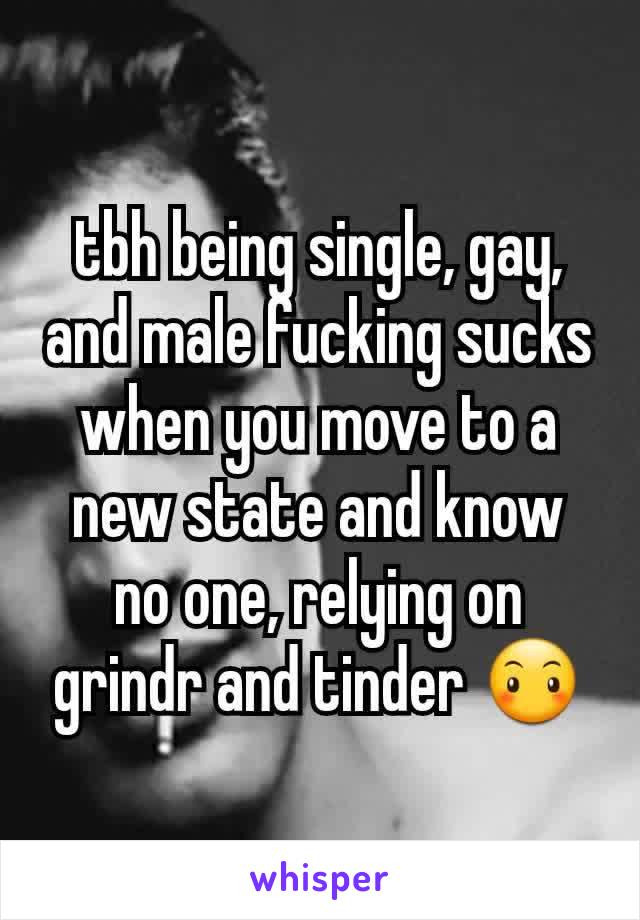 tbh being single, gay, and male fucking sucks when you move to a new state and know no one, relying on grindr and tinder 😶