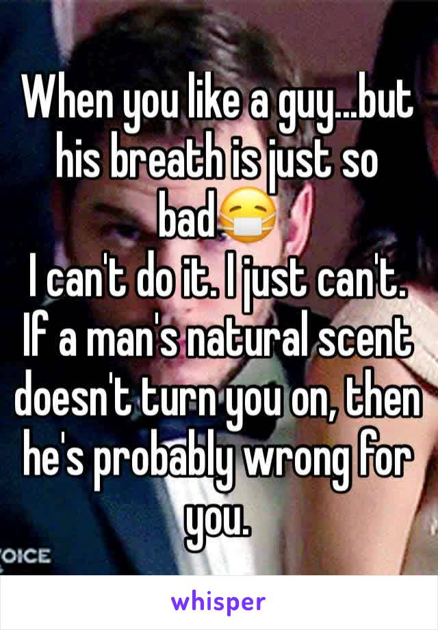 When you like a guy...but his breath is just so bad😷 I can't do it. I just can't. If a man's natural scent doesn't turn you on, then he's probably wrong for you.