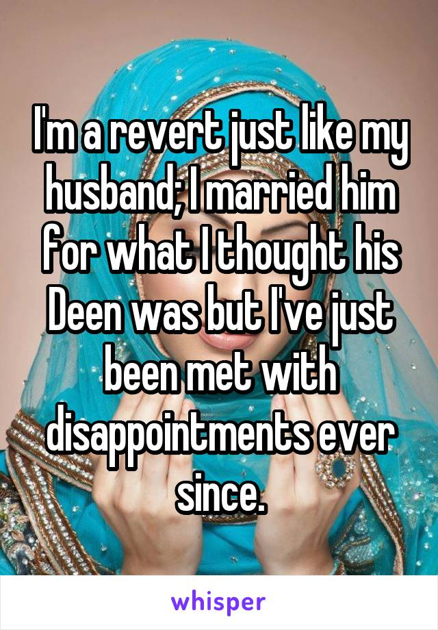 I'm a revert just like my husband; I married him for what I thought his Deen was but I've just been met with disappointments ever since.