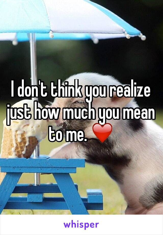 I don't think you realize just how much you mean to me. ❤️️