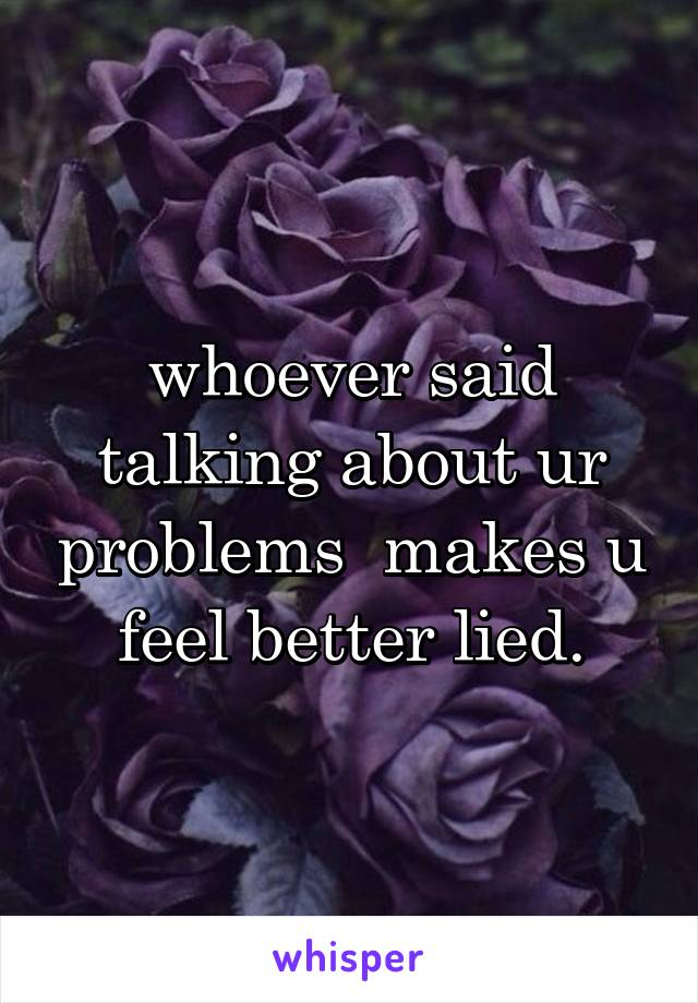 whoever said talking about ur problems  makes u feel better lied.