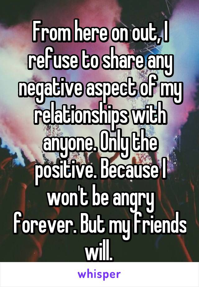 From here on out, I refuse to share any negative aspect of my relationships with anyone. Only the positive. Because I won't be angry forever. But my friends will.