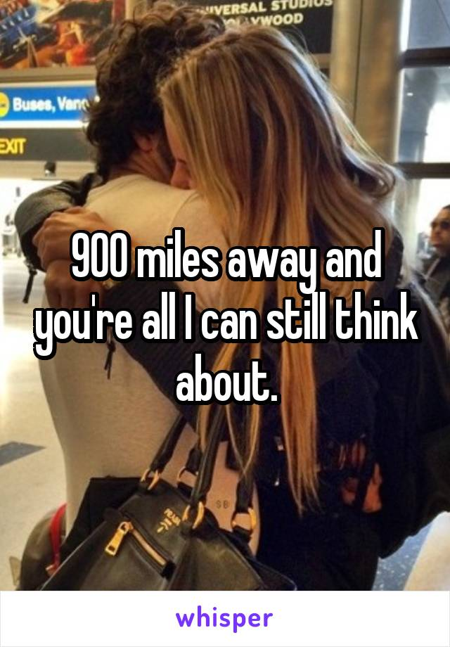 900 miles away and you're all I can still think about.