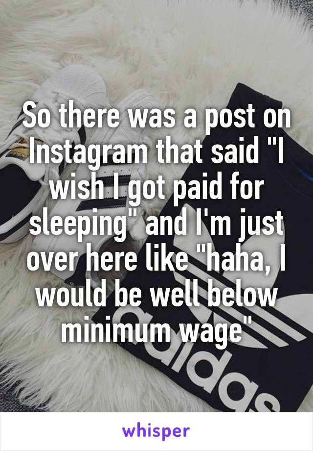 "So there was a post on Instagram that said ""I wish I got paid for sleeping"" and I'm just over here like ""haha, I would be well below minimum wage"""