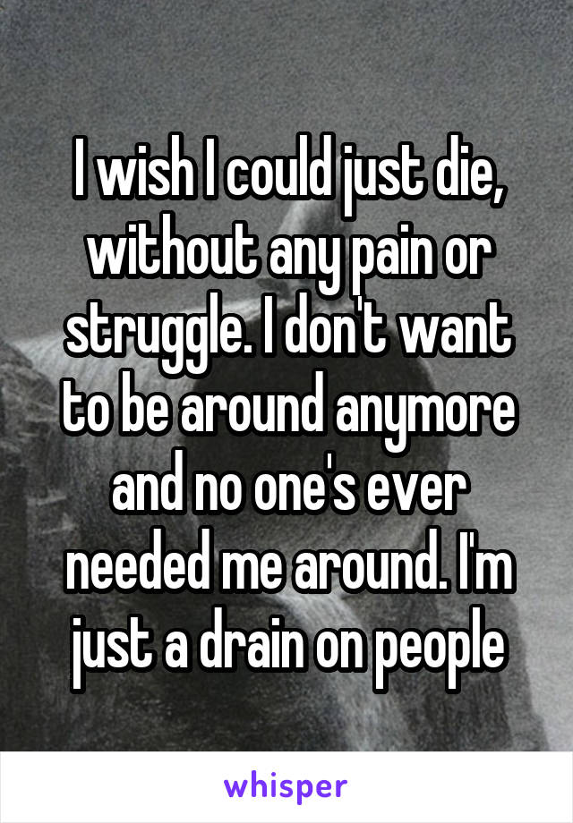 I wish I could just die, without any pain or struggle. I don't want to be around anymore and no one's ever needed me around. I'm just a drain on people