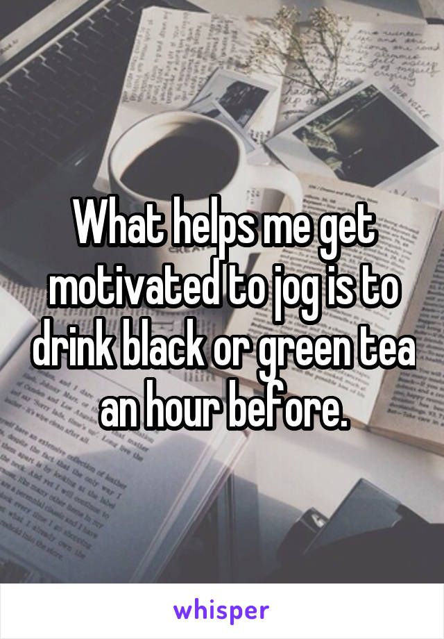 What helps me get motivated to jog is to drink black or green tea an hour before.