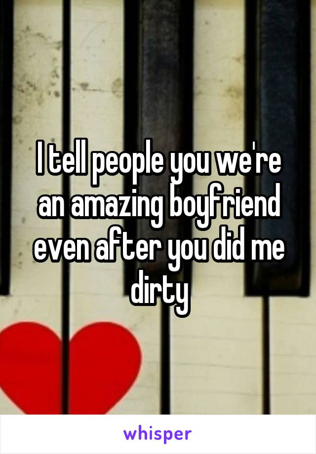 I tell people you we're an amazing boyfriend even after you did me dirty