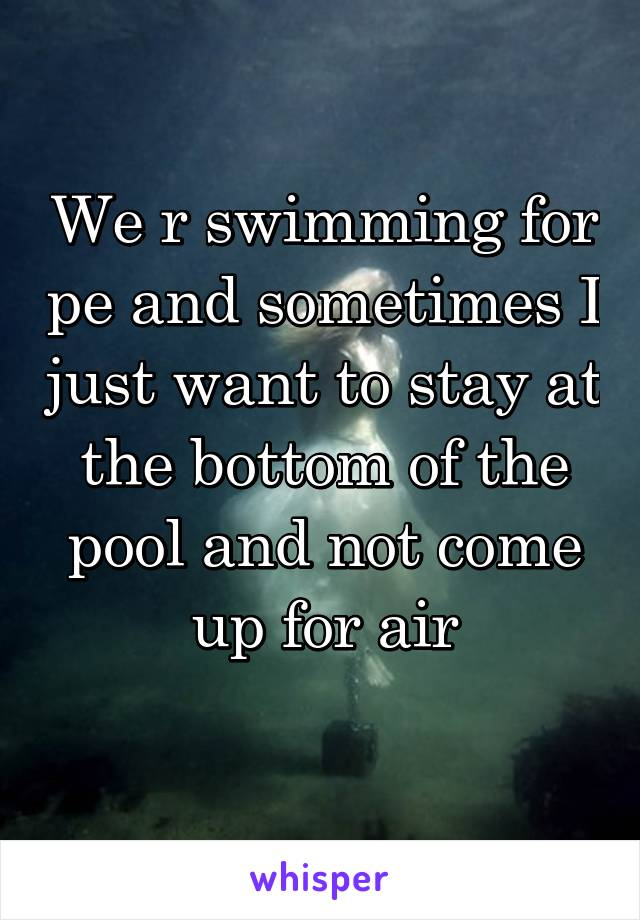 We r swimming for pe and sometimes I just want to stay at the bottom of the pool and not come up for air