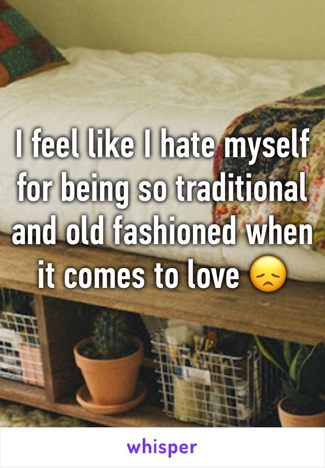 I feel like I hate myself for being so traditional and old fashioned when it comes to love 😞