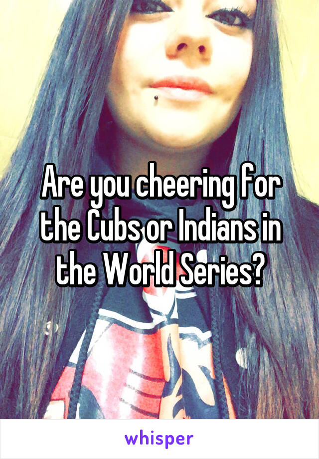 Are you cheering for the Cubs or Indians in the World Series?