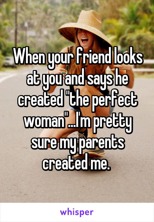 "When your friend looks at you and says he created ""the perfect woman""...I'm pretty sure my parents created me."