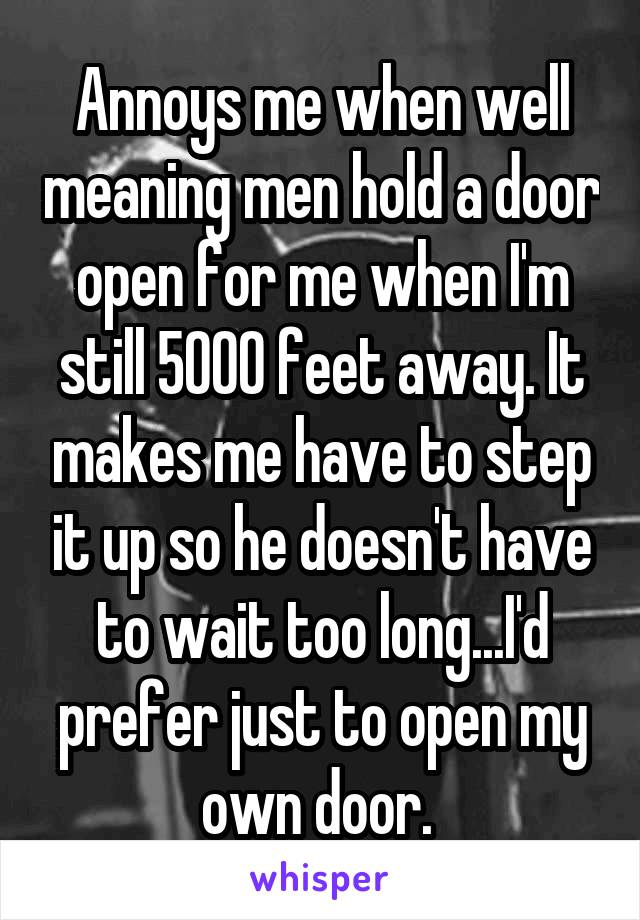 Annoys me when well meaning men hold a door open for me when I'm still 5000 feet away. It makes me have to step it up so he doesn't have to wait too long...I'd prefer just to open my own door.