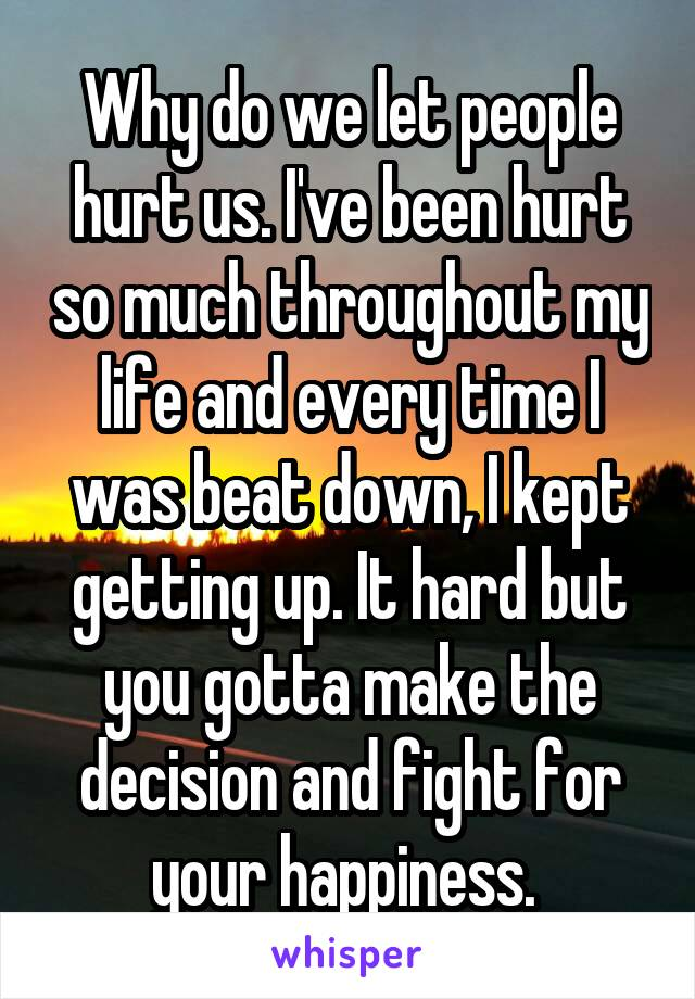 Why do we let people hurt us. I've been hurt so much throughout my life and every time I was beat down, I kept getting up. It hard but you gotta make the decision and fight for your happiness.