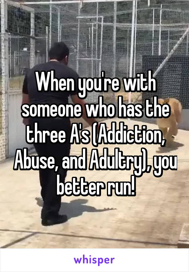 When you're with someone who has the three A's (Addiction, Abuse, and Adultry), you better run!