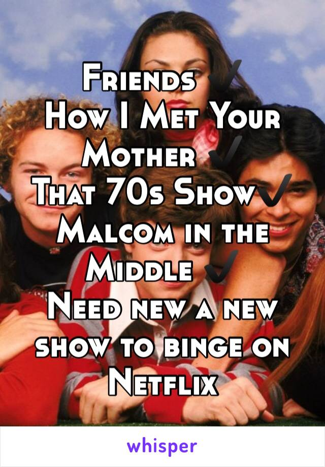 Friends ✔️ How I Met Your Mother ✔️ That 70s Show✔️  Malcom in the Middle ✔️ Need new a new show to binge on Netflix