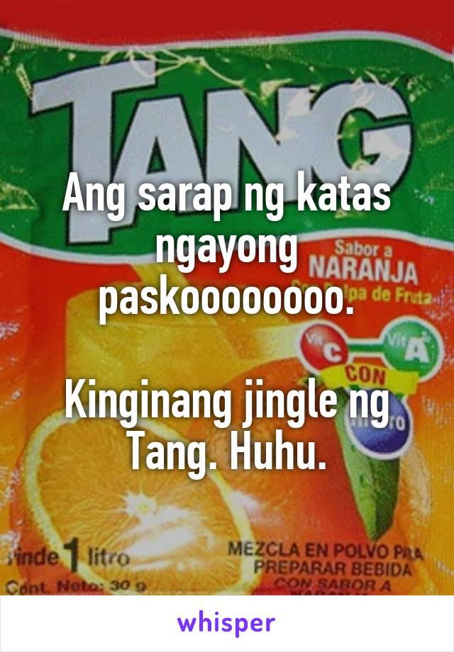 Ang sarap ng katas ngayong paskoooooooo.  Kinginang jingle ng Tang. Huhu.