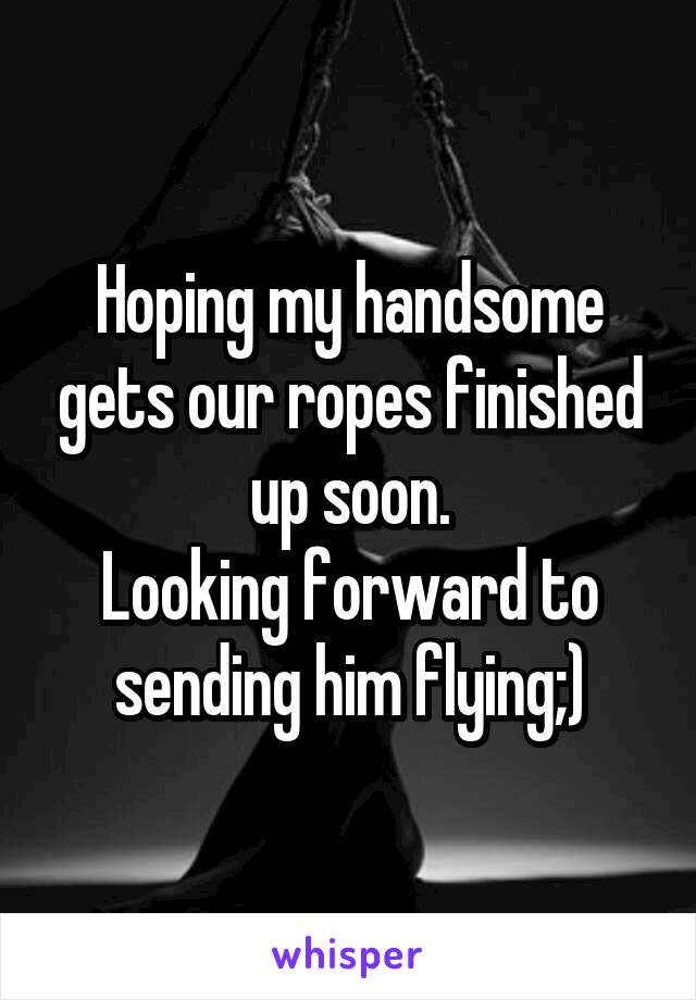 Hoping my handsome gets our ropes finished up soon. Looking forward to sending him flying;)
