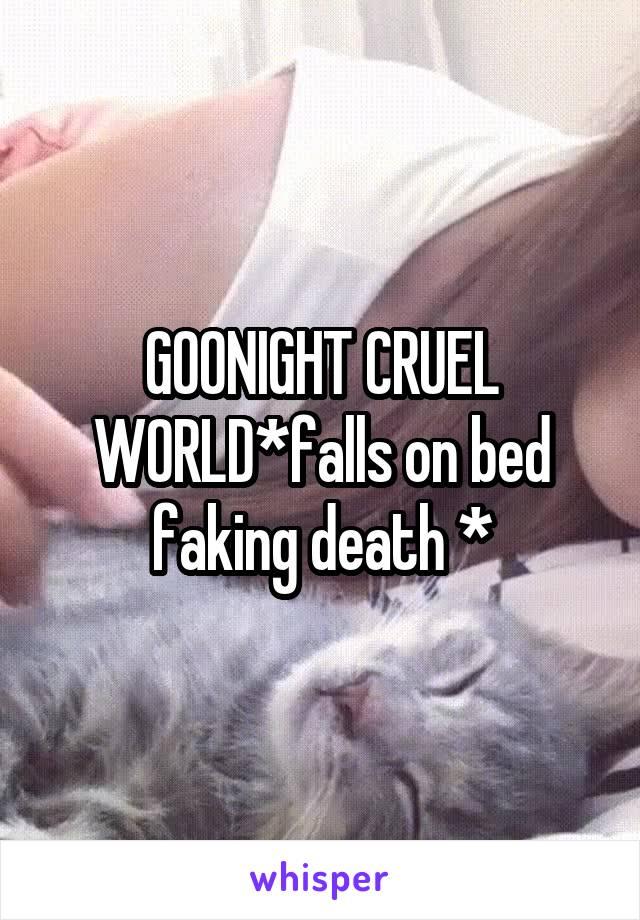 GOONIGHT CRUEL WORLD*falls on bed faking death *