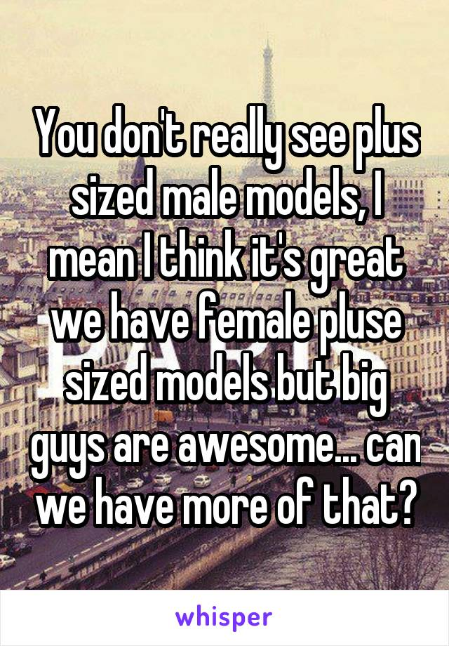 You don't really see plus sized male models, I mean I think it's great we have female pluse sized models but big guys are awesome... can we have more of that?