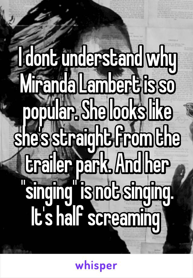 """I dont understand why Miranda Lambert is so popular. She looks like she's straight from the trailer park. And her """"singing"""" is not singing. It's half screaming"""