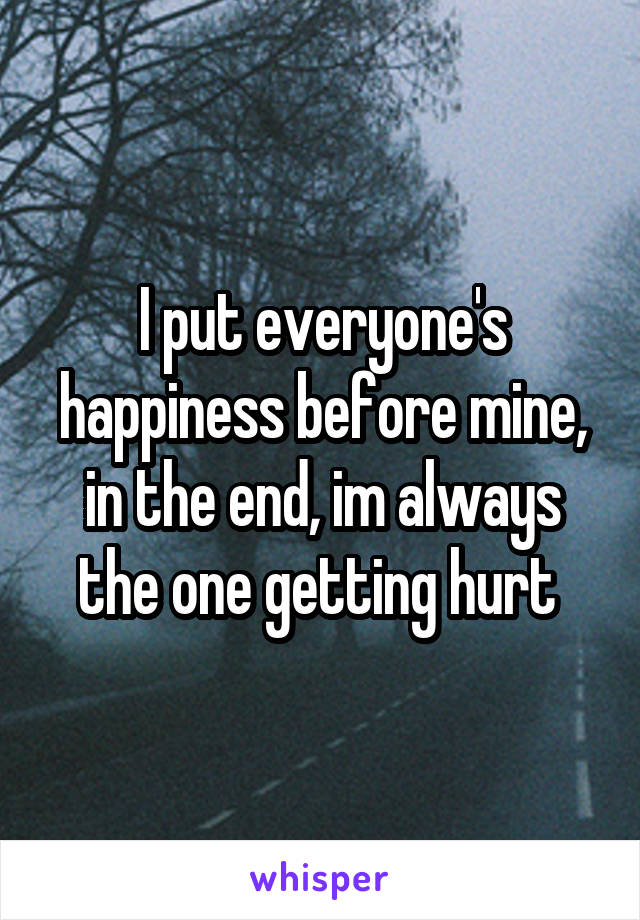 I put everyone's happiness before mine, in the end, im always the one getting hurt