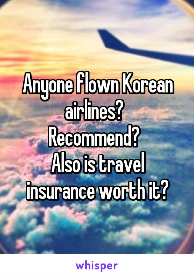 Anyone flown Korean airlines?   Recommend?   Also is travel insurance worth it?