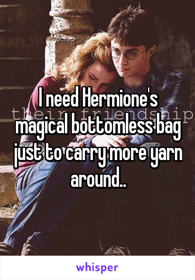 I need Hermione's magical bottomless bag just to carry more yarn around..