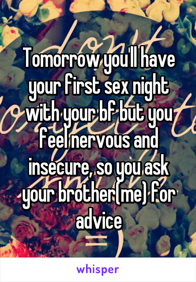 Tomorrow you'll have your first sex night with your bf but you feel nervous and insecure, so you ask your brother(me) for advice