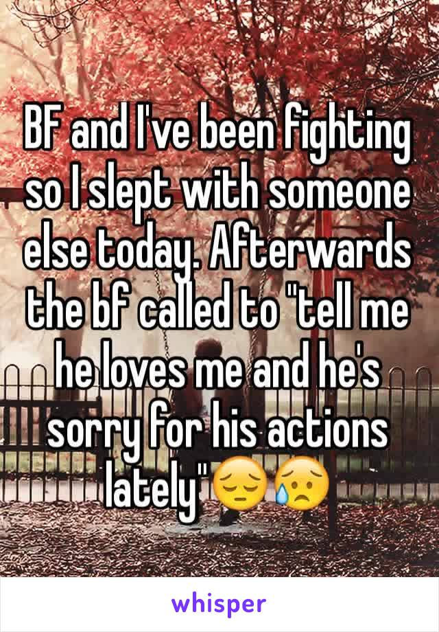 """BF and I've been fighting so I slept with someone else today. Afterwards the bf called to """"tell me he loves me and he's sorry for his actions lately""""😔😥"""