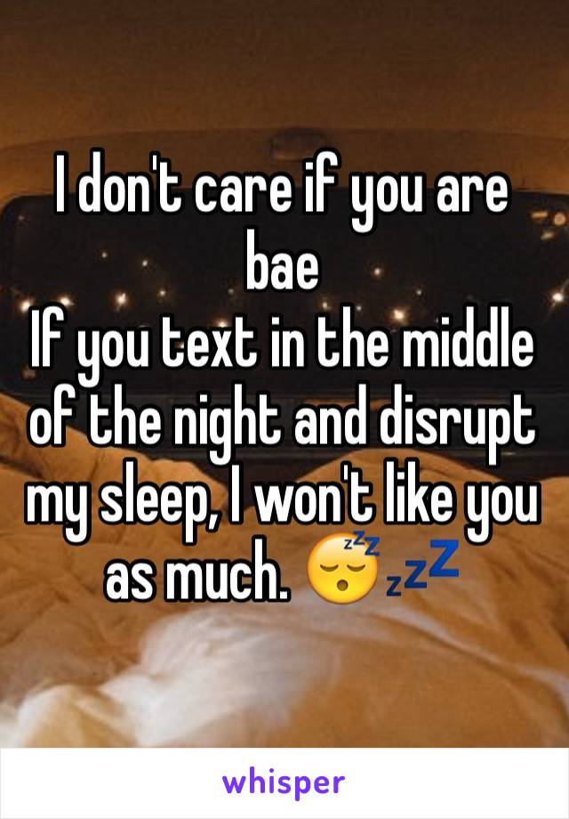 I don't care if you are bae If you text in the middle of the night and disrupt my sleep, I won't like you as much. 😴💤