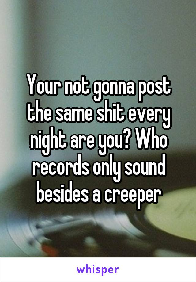 Your not gonna post the same shit every night are you? Who records only sound besides a creeper