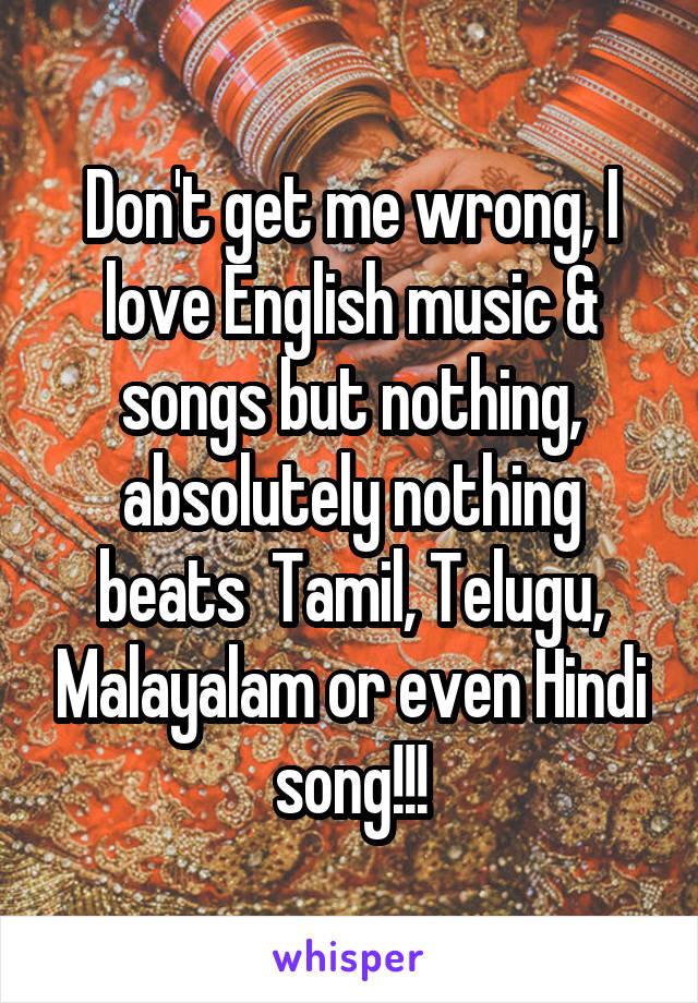 Don't get me wrong, I love English music & songs but nothing, absolutely nothing beats  Tamil, Telugu, Malayalam or even Hindi song!!!