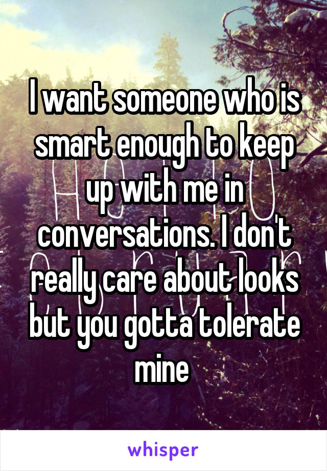 I want someone who is smart enough to keep up with me in conversations. I don't really care about looks but you gotta tolerate mine
