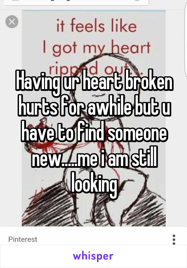 Having ur heart broken hurts for awhile but u have to find someone new.....me i am still looking
