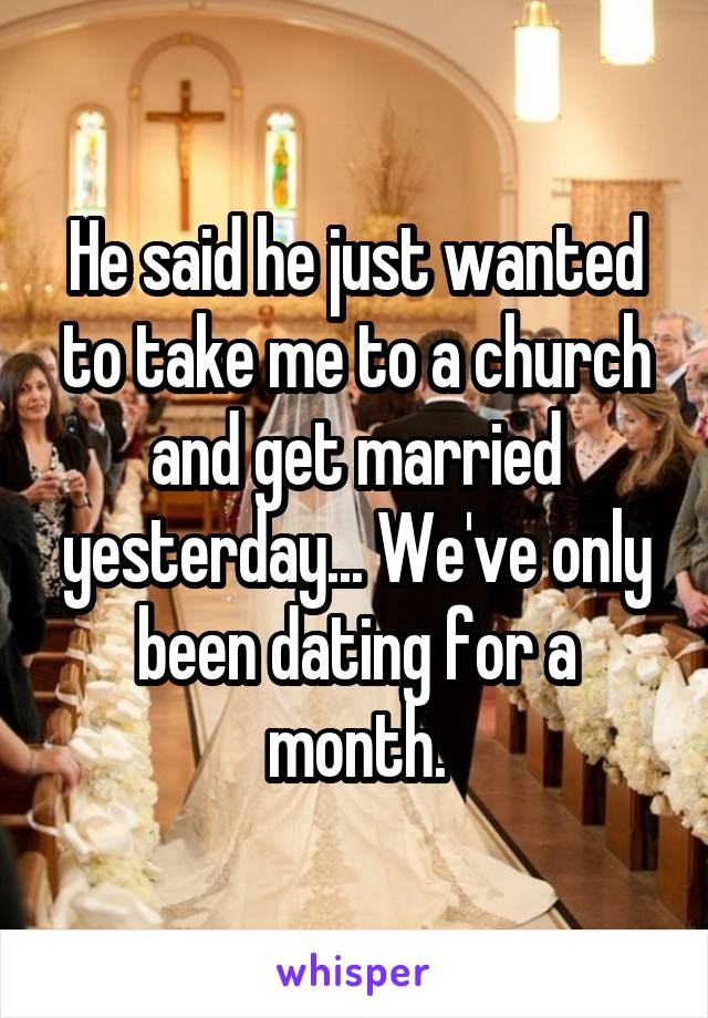 He said he just wanted to take me to a church and get married yesterday... We've only been dating for a month.