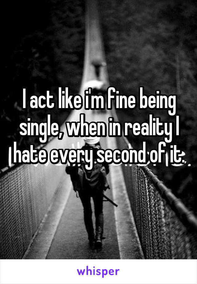 I act like i'm fine being single, when in reality I hate every second of it.