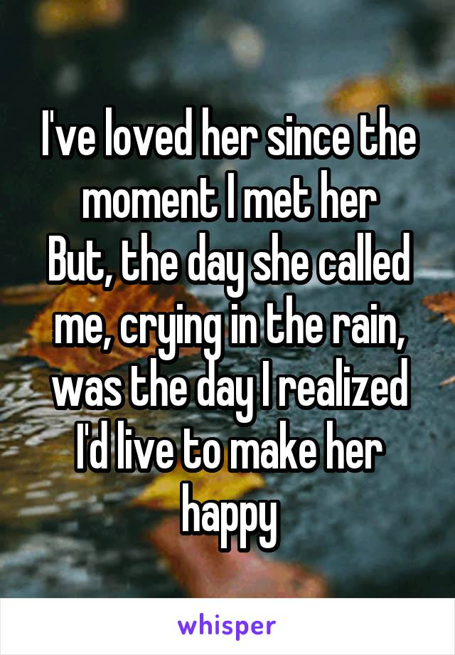 I've loved her since the moment I met her But, the day she called me, crying in the rain, was the day I realized I'd live to make her happy