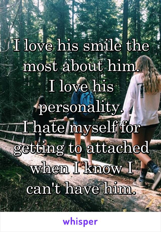 I love his smile the most about him. I love his personality. I hate myself for getting to attached when I know I can't have him.