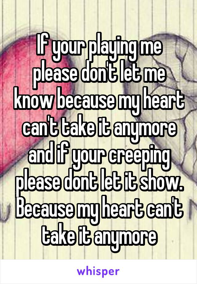 If your playing me please don't let me know because my heart can't take it anymore and if your creeping please dont let it show. Because my heart can't take it anymore
