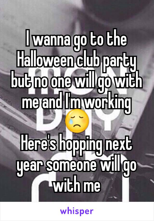 I wanna go to the Halloween club party but no one will go with me and I'm working 😢 Here's hopping next year someone will go with me