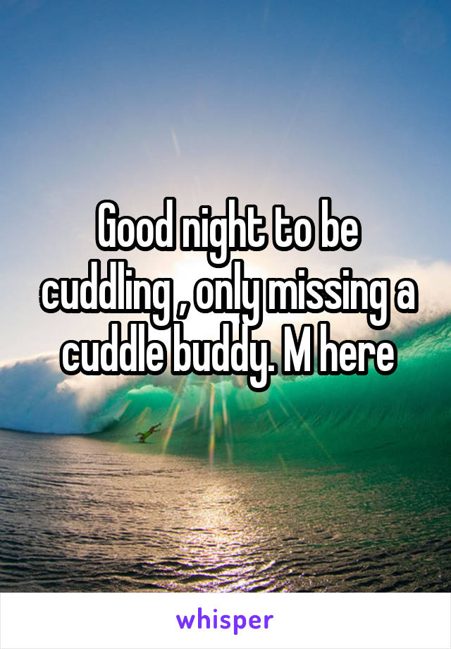 Good night to be cuddling , only missing a cuddle buddy. M here