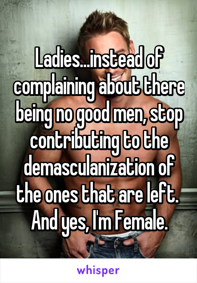 Ladies...instead of complaining about there being no good men, stop contributing to the demasculanization of the ones that are left.  And yes, I'm Female.