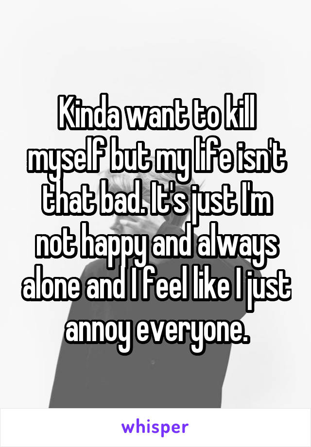 Kinda want to kill myself but my life isn't that bad. It's just I'm not happy and always alone and I feel like I just annoy everyone.